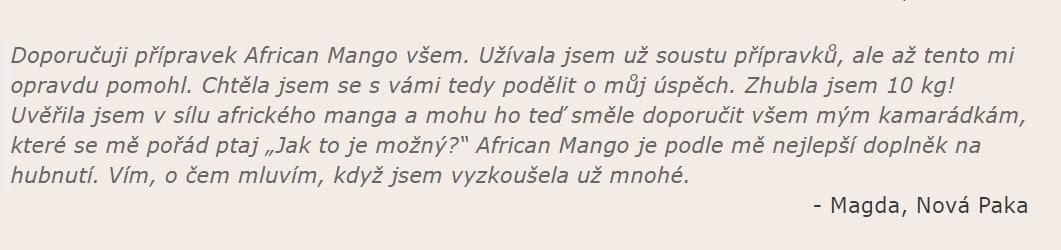 """Magda, Nová Paka: """"Doporučuji přípravek African Mango všem. Užívala jsem už soustu přípravků, ale až tento mi opravdu pomohl. Chtěla jsem se s vámi tedy podělit o můj úspěch. Zhubla jsem 10 kg! Uvěřila jsem v sílu afrického manga a mohu ho teď směle doporučit všem mým kamarádkám, které se mě pořád ptaj """"Jak to je možný?"""" African Mango je podle mě nejlepší doplněk na hubnutí. Vím, o čem mluvím, když jsem vyzkoušela už mnohé."""""""